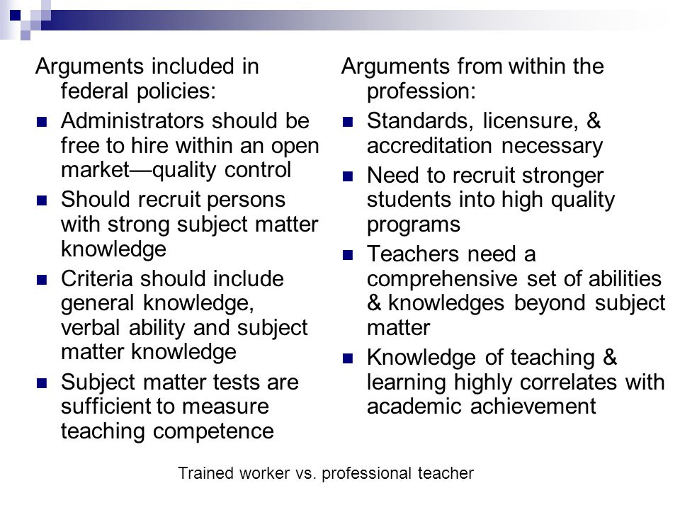 Arguments included in federal policies: Administrators should be free to hire within an open market—quality control Should recruit persons with strong subject matter knowledge Criteria should include general knowledge, verbal ability and subject matter knowledge Subject matter tests are sufficient to measure teaching competence Arguments from within the profession: Standards, licensure, & accreditation necessary Need to recruit stronger students into high quality programs Teachers need a comprehensive set of abilities & knowledges beyond subject matter Knowledge of teaching & learning highly correlates with academic achievement Trained worker vs.