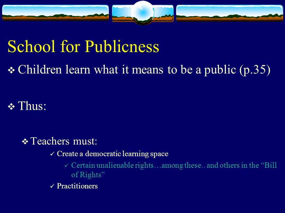 School for Publicness  Children learn what it means to be a public (p.35)  Thus:  Teachers must: Create a democratic learning space Certain unalienable rights…among these..