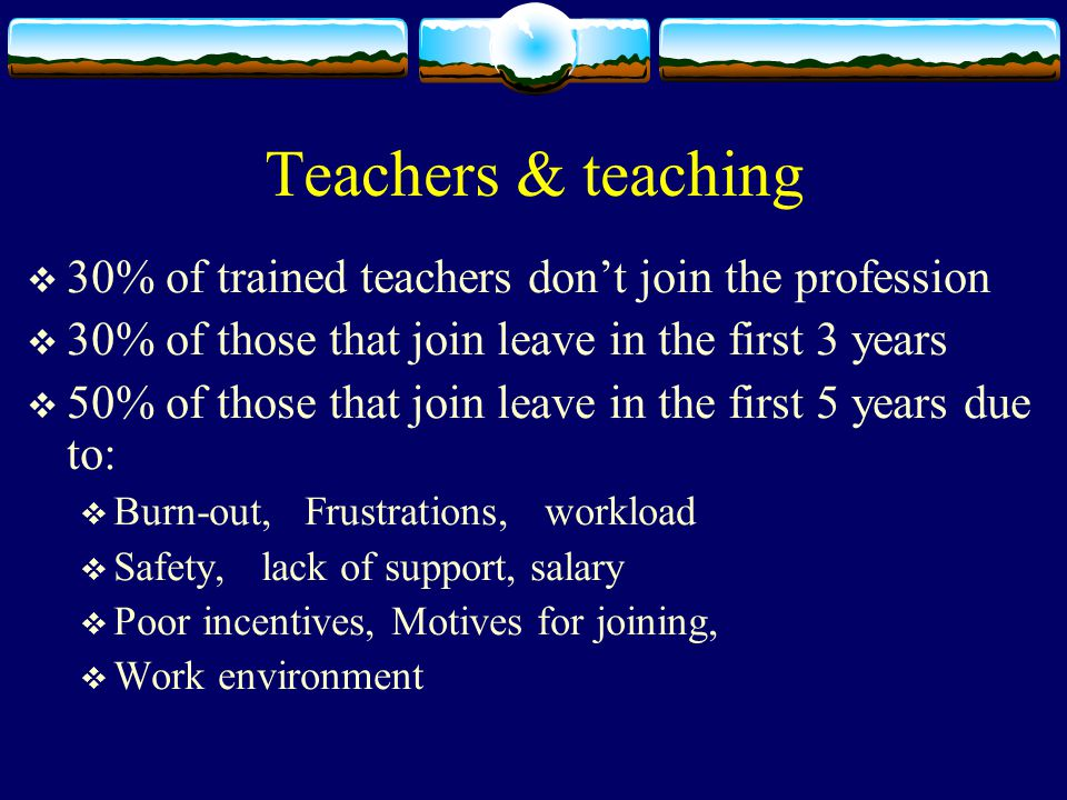 Teachers & teaching  30% of trained teachers don't join the profession  30% of those that join leave in the first 3 years  50% of those that join leave in the first 5 years due to:  Burn-out, Frustrations, workload  Safety, lack of support, salary  Poor incentives, Motives for joining,  Work environment