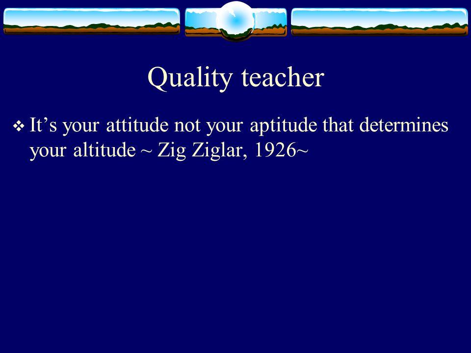 Quality teacher  It's your attitude not your aptitude that determines your altitude ~ Zig Ziglar, 1926~