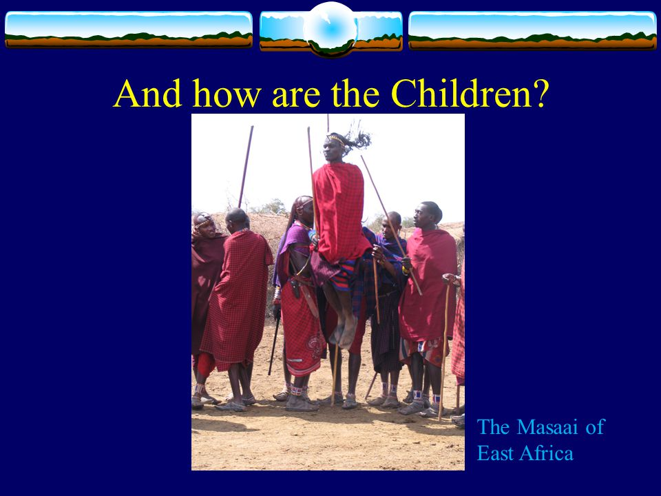 And how are the Children The Masaai of East Africa