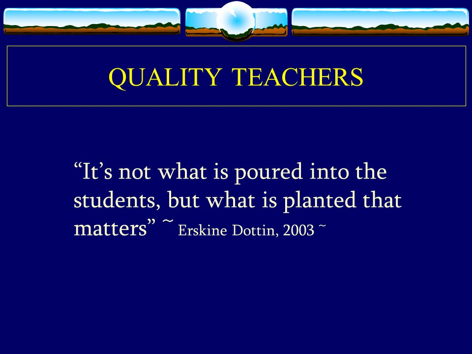 QUALITY TEACHERS It's not what is poured into the students, but what is planted that matters ~ Erskine Dottin, 2003 ~