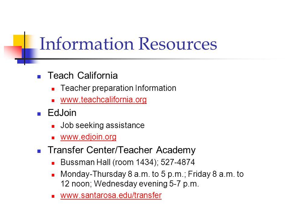 Information Resources Teach California Teacher preparation Information www.teachcalifornia.org EdJoin Job seeking assistance www.edjoin.org Transfer Center/Teacher Academy Bussman Hall (room 1434); 527-4874 Monday-Thursday 8 a.m.
