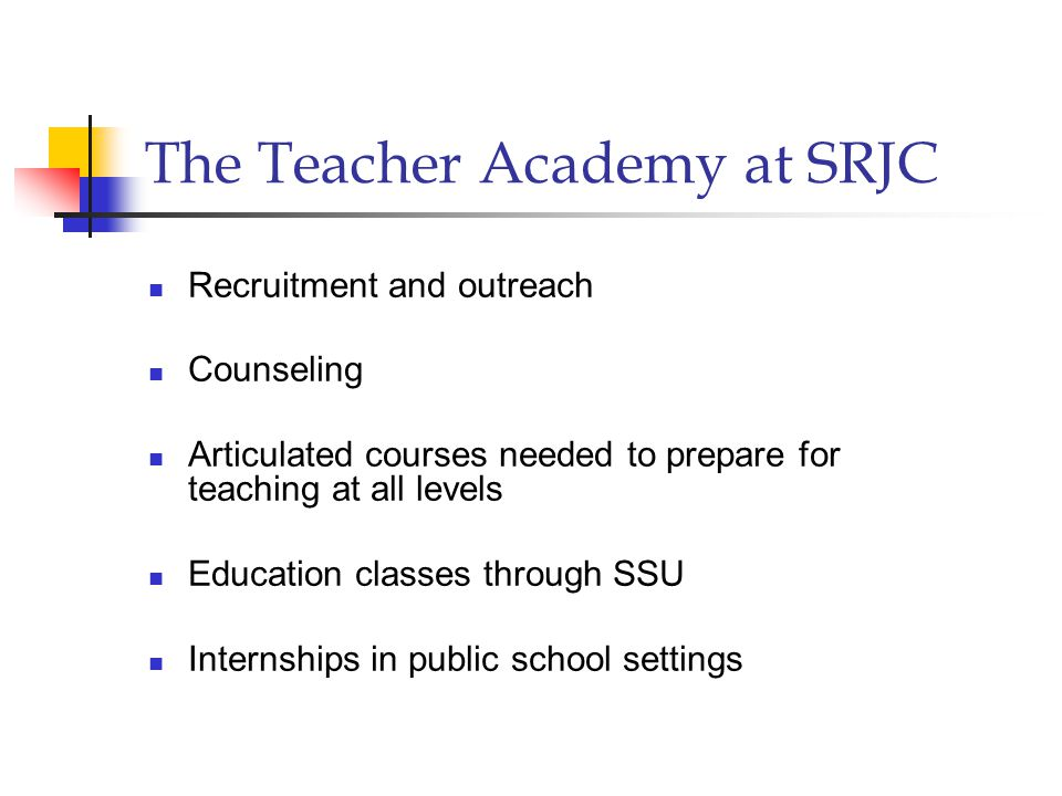 The Teacher Academy at SRJC Recruitment and outreach Counseling Articulated courses needed to prepare for teaching at all levels Education classes through SSU Internships in public school settings
