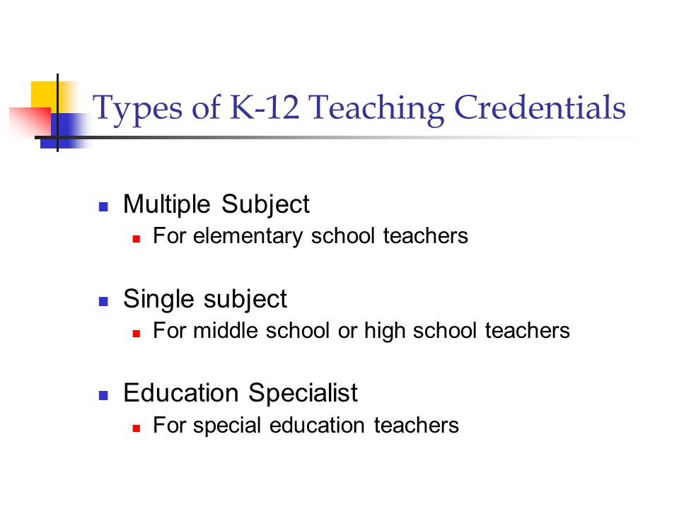 Types of K-12 Teaching Credentials Multiple Subject For elementary school teachers Single subject For middle school or high school teachers Education Specialist For special education teachers