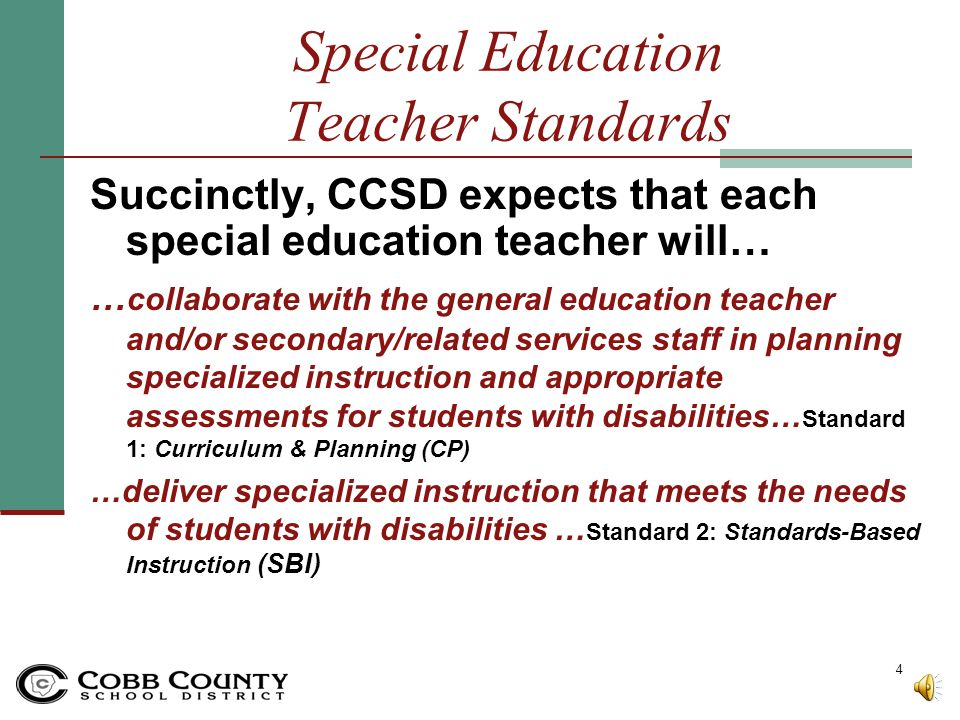 Special Education Teacher Standards Succinctly, CCSD expects that each special education teacher will… … collaborate with the general education teacher and/or secondary/related services staff in planning specialized instruction and appropriate assessments for students with disabilities… Standard 1: Curriculum & Planning (CP) …deliver specialized instruction that meets the needs of students with disabilities … Standard 2: Standards-Based Instruction (SBI) 4