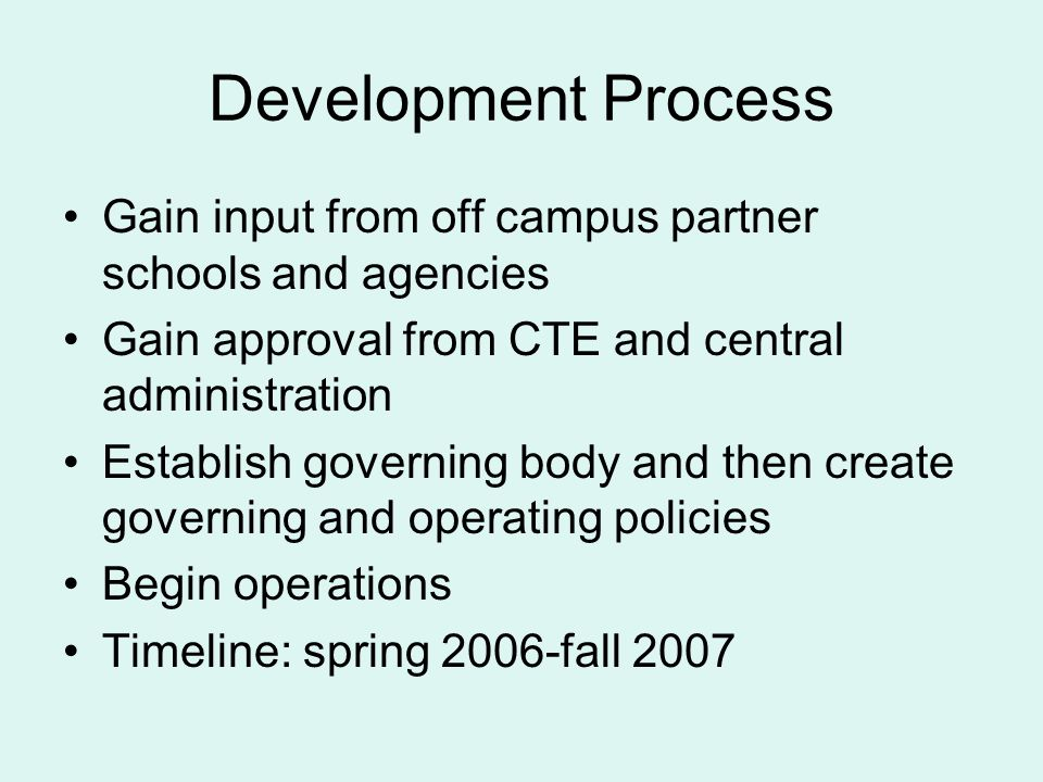 Development Process Gain input from off campus partner schools and agencies Gain approval from CTE and central administration Establish governing body