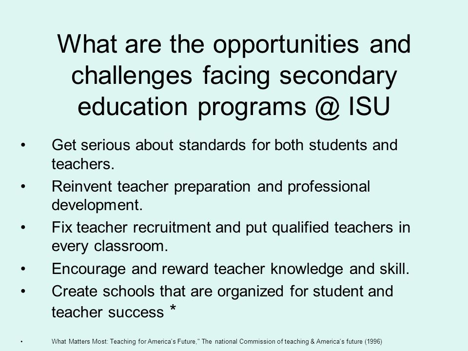 What are the opportunities and challenges facing secondary education programs @ ISU Get serious about standards for both students and teachers. Reinve