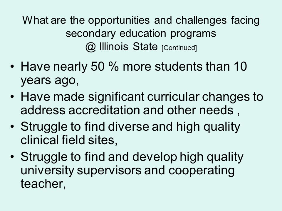 What are the opportunities and challenges facing secondary education programs @ Illinois State [Continued] Have nearly 50 % more students than 10 year