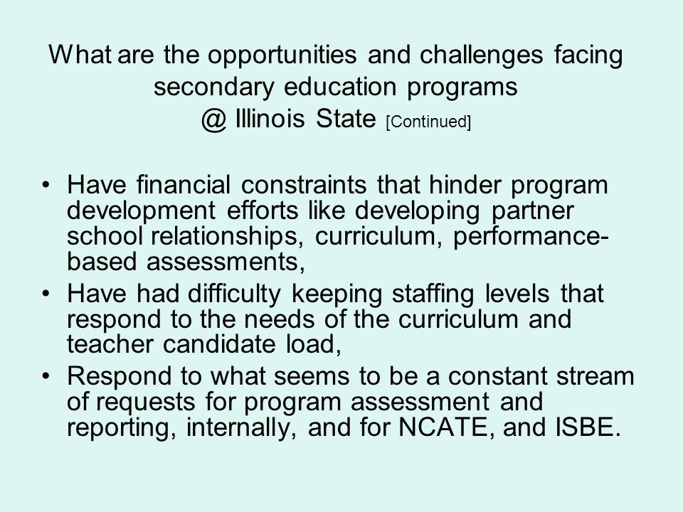 What are the opportunities and challenges facing secondary education programs @ Illinois State [Continued] Have financial constraints that hinder prog