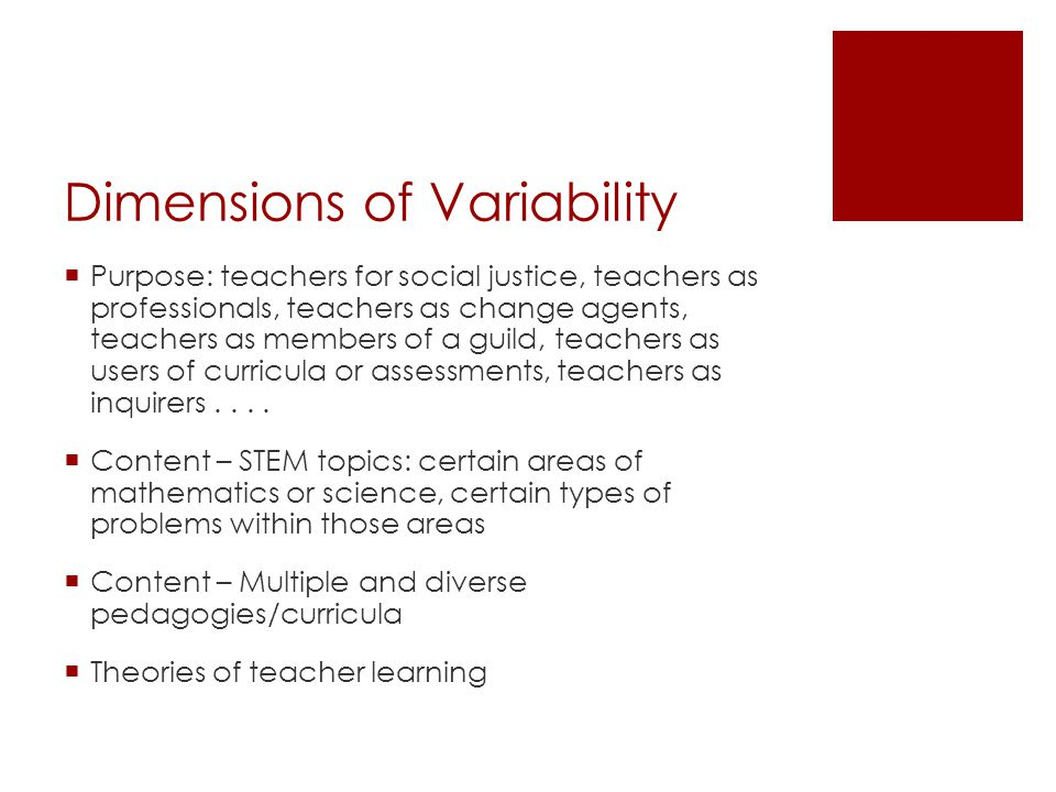 Dimensions of Variability  Purpose: teachers for social justice, teachers as professionals, teachers as change agents, teachers as members of a guild, teachers as users of curricula or assessments, teachers as inquirers....