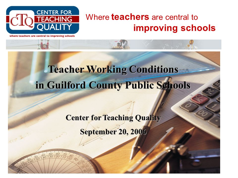 Where teachers are central to improving schools Teacher Working Conditions in Guilford County Public Schools Center for Teaching Quality September 20,