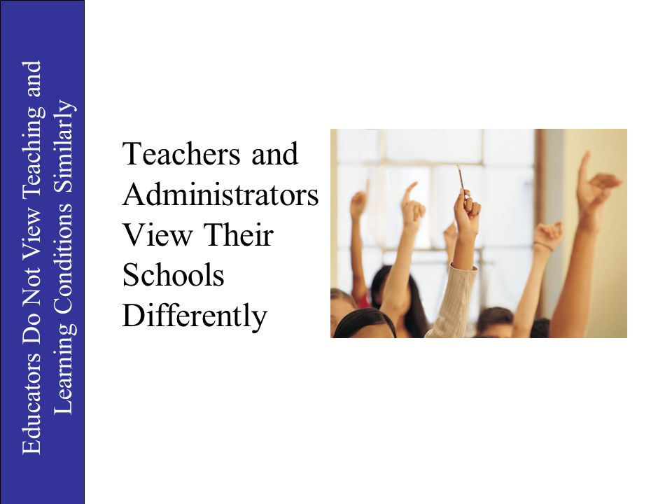 Teachers and Administrators View Their Schools Differently Educators Do Not View Teaching and Learning Conditions Similarly