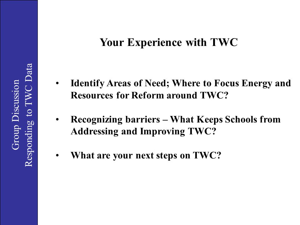 Group Discussion Responding to TWC Data Your Experience with TWC Identify Areas of Need; Where to Focus Energy and Resources for Reform around TWC? Re