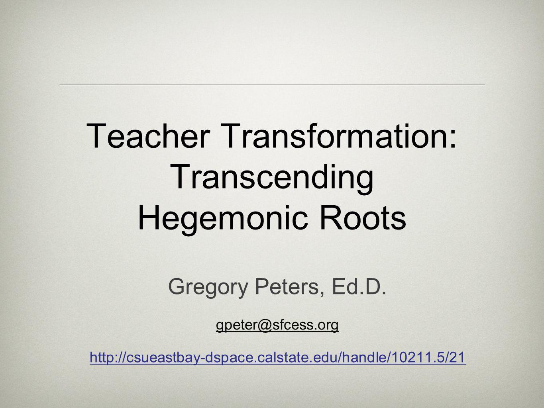 Teacher Transformation: Transcending Hegemonic Roots Gregory Peters, Ed.D.