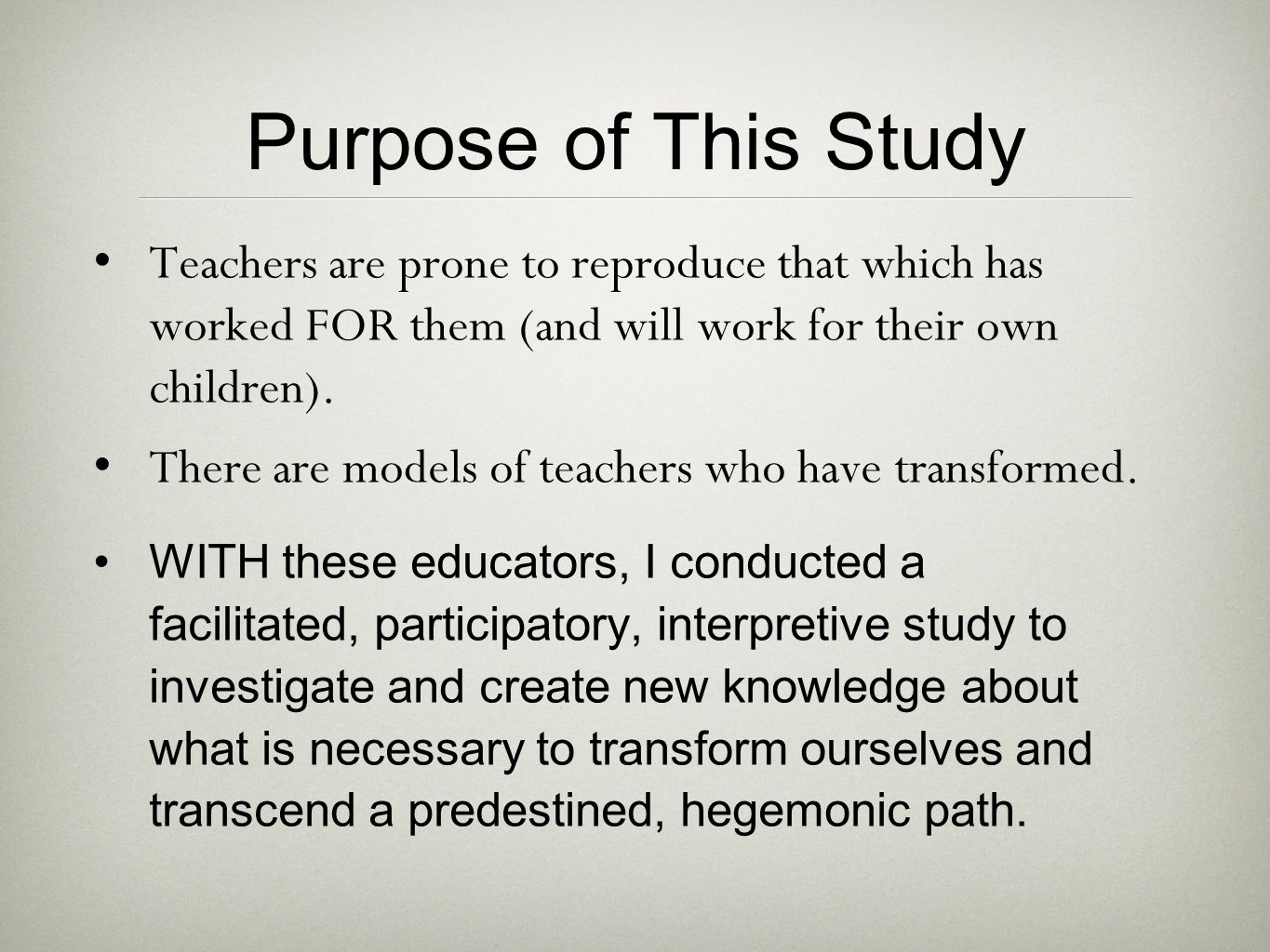 Purpose of This Study Teachers are prone to reproduce that which has worked FOR them (and will work for their own children). There are models of teach