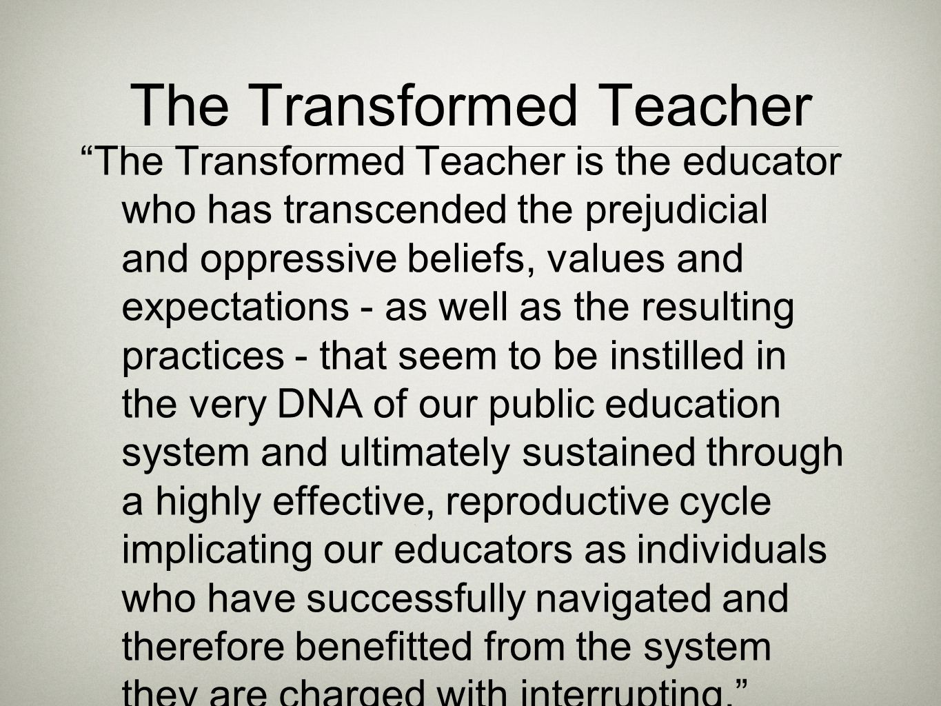 The Transformed Teacher The Transformed Teacher is the educator who has transcended the prejudicial and oppressive beliefs, values and expectations - as well as the resulting practices - that seem to be instilled in the very DNA of our public education system and ultimately sustained through a highly effective, reproductive cycle implicating our educators as individuals who have successfully navigated and therefore benefitted from the system they are charged with interrupting.