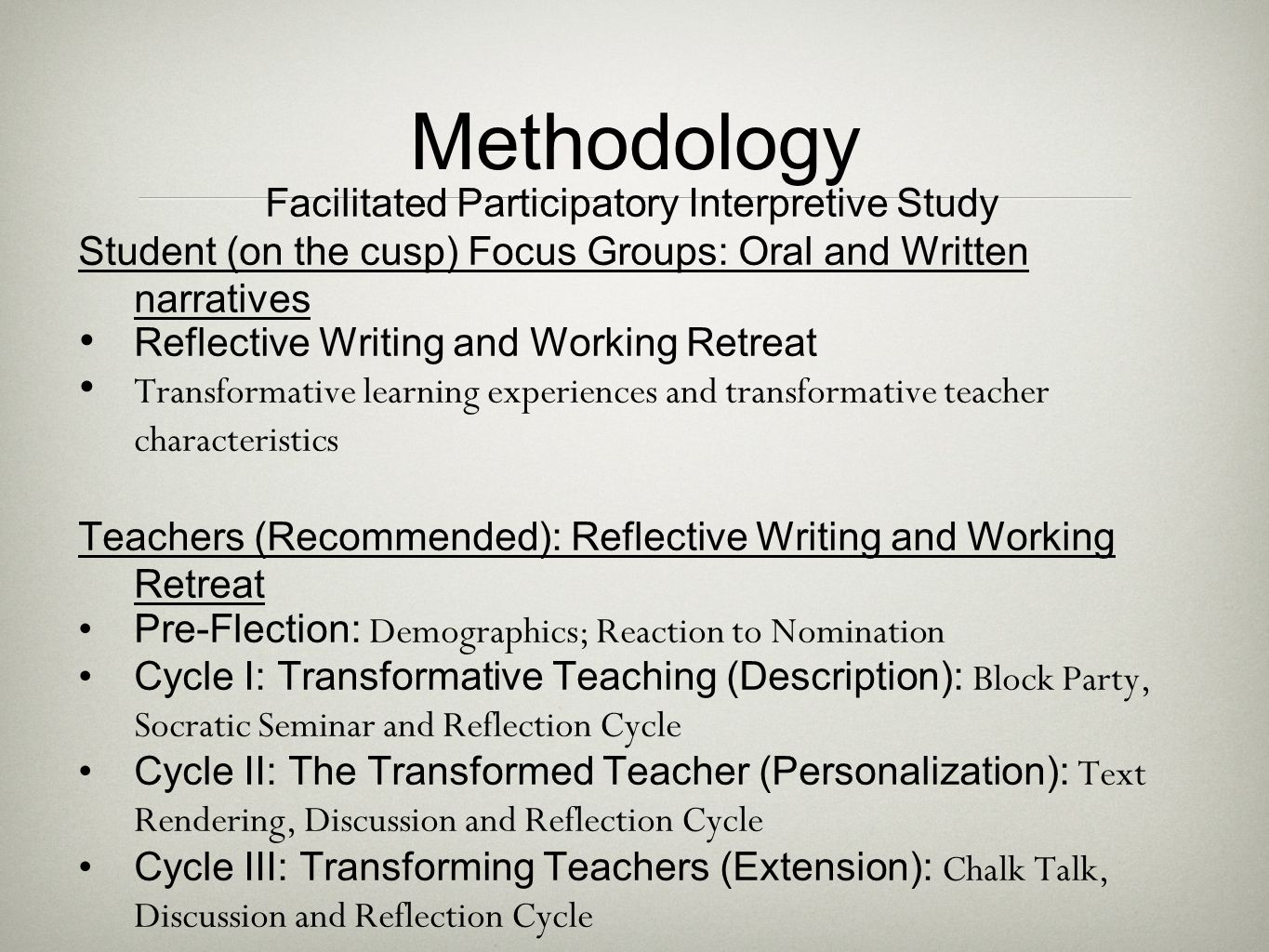 Methodology Facilitated Participatory Interpretive Study Student (on the cusp) Focus Groups: Oral and Written narratives Reflective Writing and Working Retreat Transformative learning experiences and transformative teacher characteristics Teachers (Recommended): Reflective Writing and Working Retreat Pre-Flection: Demographics; Reaction to Nomination Cycle I: Transformative Teaching (Description): Block Party, Socratic Seminar and Reflection Cycle Cycle II: The Transformed Teacher (Personalization): Text Rendering, Discussion and Reflection Cycle Cycle III: Transforming Teachers (Extension): Chalk Talk, Discussion and Reflection Cycle