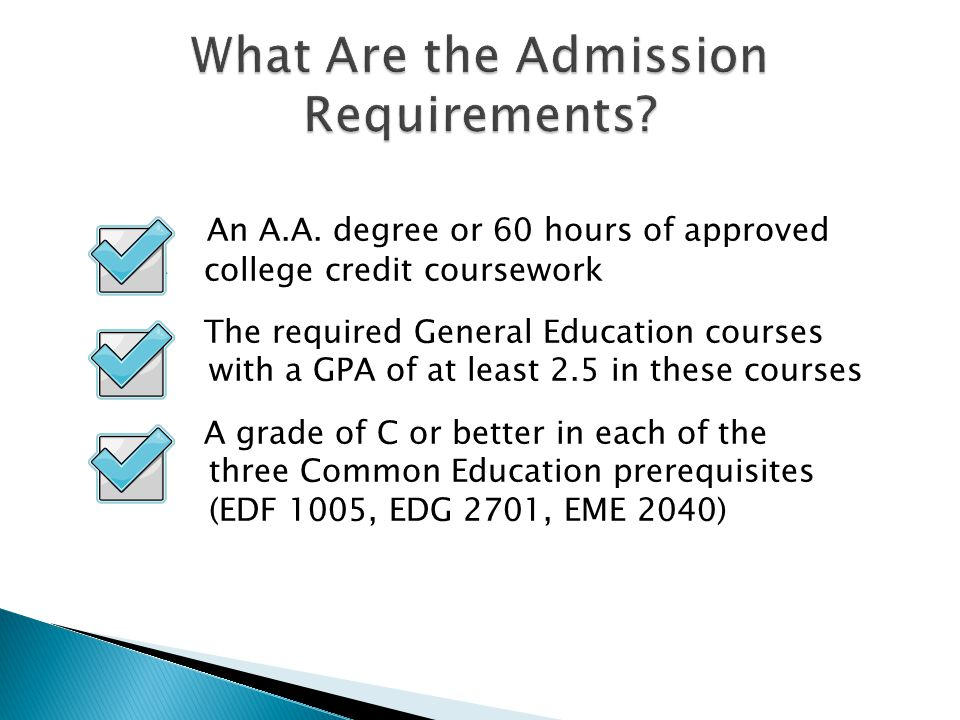  An A.A. degree or 60 hours of approved  college credit coursework  The required General Education courses with a GPA of at least 2.5 in these cour