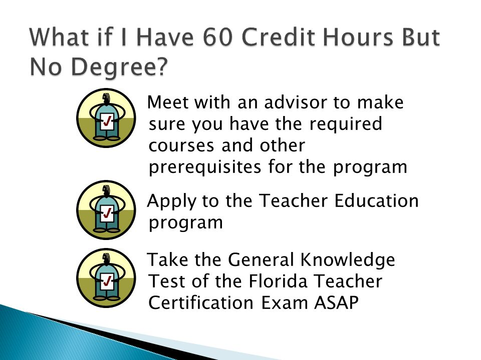 Meet with an advisor to make sure you have the required courses and other prerequisites for the program Apply to the Teacher Education program Take the General Knowledge Test of the Florida Teacher Certification Exam ASAP