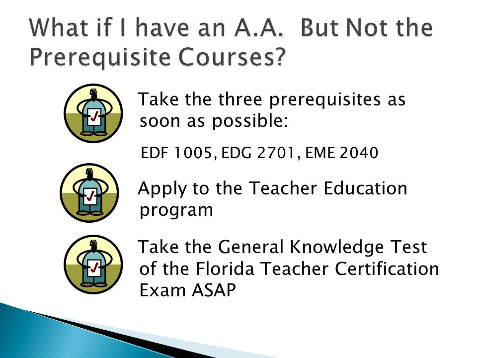 Take the three prerequisites as soon as possible: EDF 1005, EDG 2701, EME 2040 Apply to the Teacher Education program Take the General Knowledge Test of the Florida Teacher Certification Exam ASAP