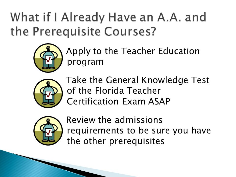 Apply to the Teacher Education program Take the General Knowledge Test of the Florida Teacher Certification Exam ASAP Review the admissions requirements to be sure you have the other prerequisites