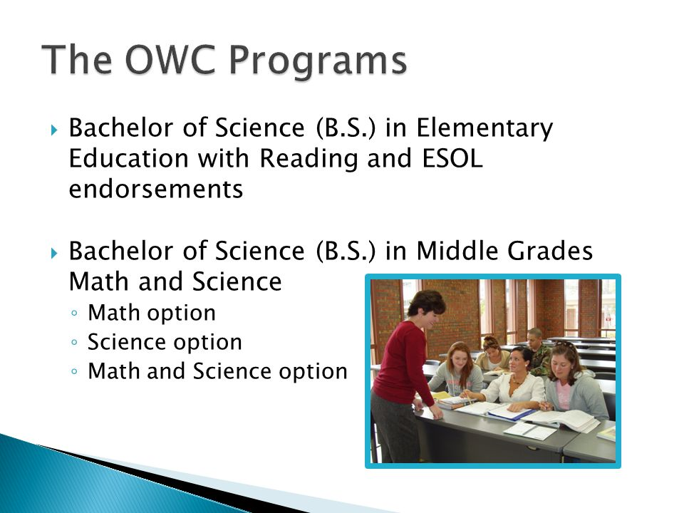  Bachelor of Science (B.S.) in Elementary Education with Reading and ESOL endorsements  Bachelor of Science (B.S.) in Middle Grades Math and Science ◦ Math option ◦ Science option ◦ Math and Science option