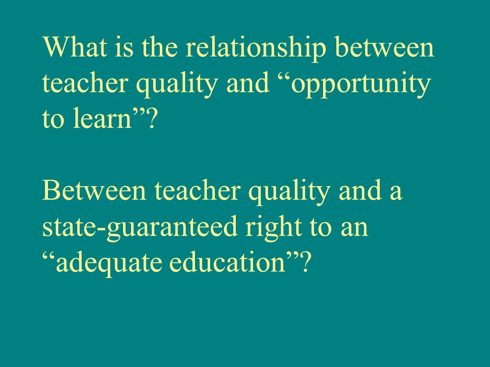 "What is the relationship between teacher quality and ""opportunity to learn""? Between teacher quality and a state-guaranteed right to an ""adequate educ"