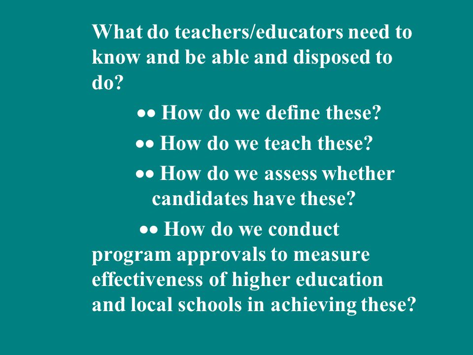 What do teachers/educators need to know and be able and disposed to do?  How do we define these?  How do we teach these?  How do we assess wheth