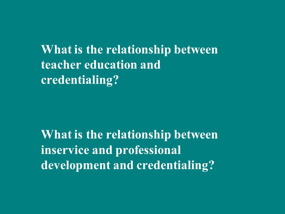 What is the relationship between teacher education and credentialing.