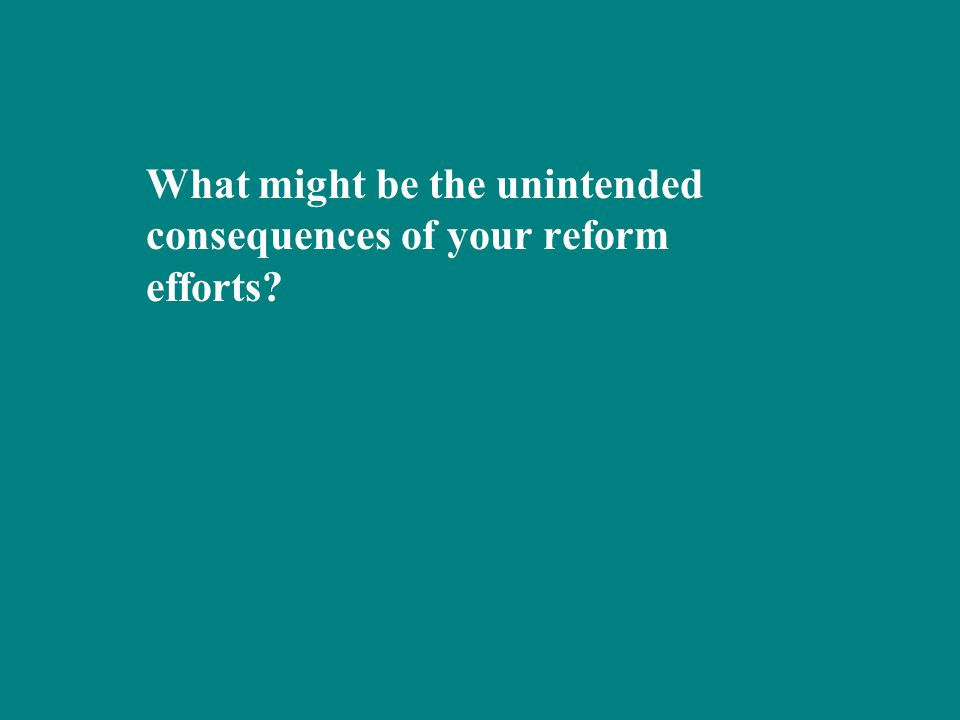 What might be the unintended consequences of your reform efforts?