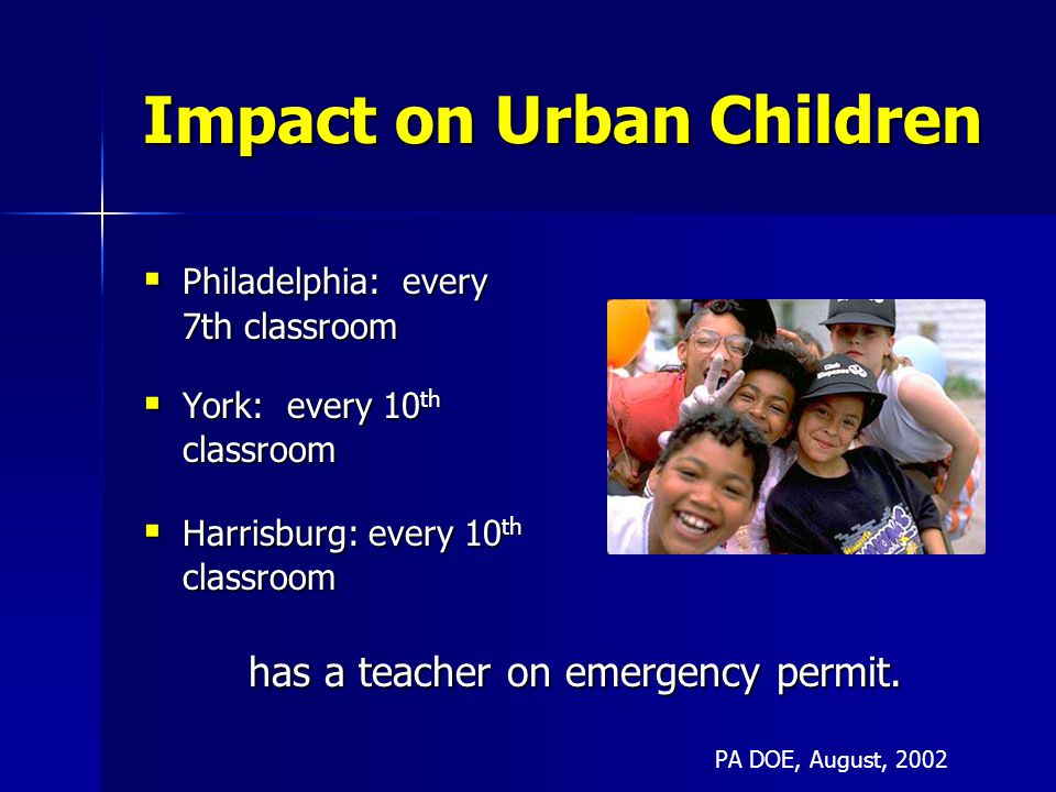Impact on Urban Children  Philadelphia: every 7th classroom  York: every 10 th classroom  Harrisburg: every 10 th classroom has a teacher on emergency permit.