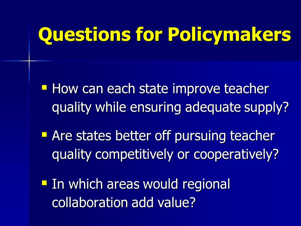 Questions for Policymakers  How can each state improve teacher quality while ensuring adequate supply.