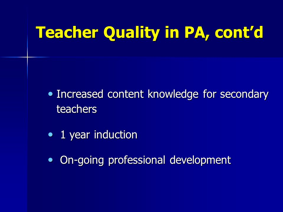 Teacher Quality in PA, cont'd Increased content knowledge for secondary teachers Increased content knowledge for secondary teachers 1 year induction 1 year induction On-going professional development On-going professional development