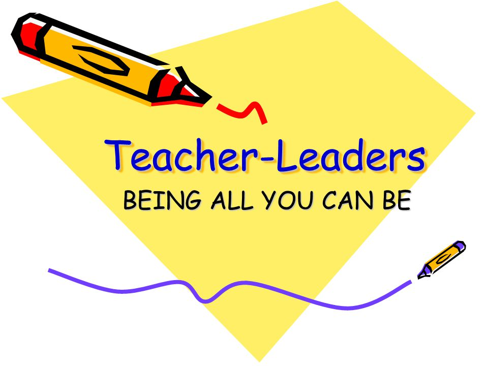 Teacher-LeadersTeacher-Leaders BEING ALL YOU CAN BE