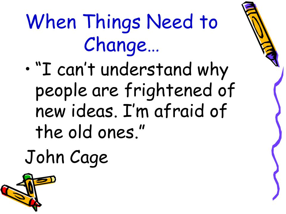 When Things Need to Change… I can't understand why people are frightened of new ideas.
