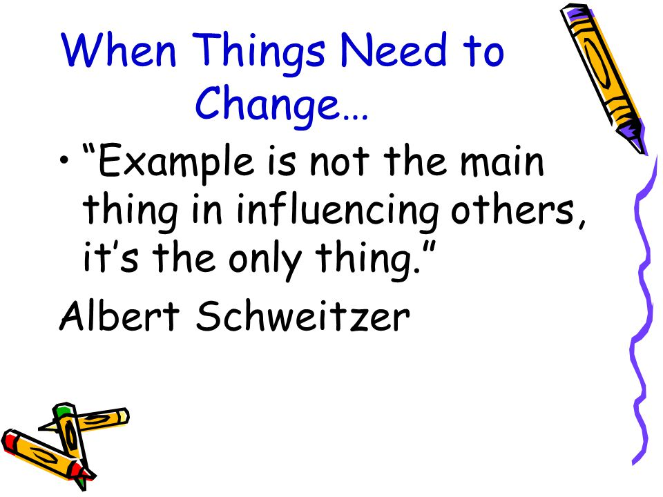 When Things Need to Change… Example is not the main thing in influencing others, it's the only thing. Albert Schweitzer