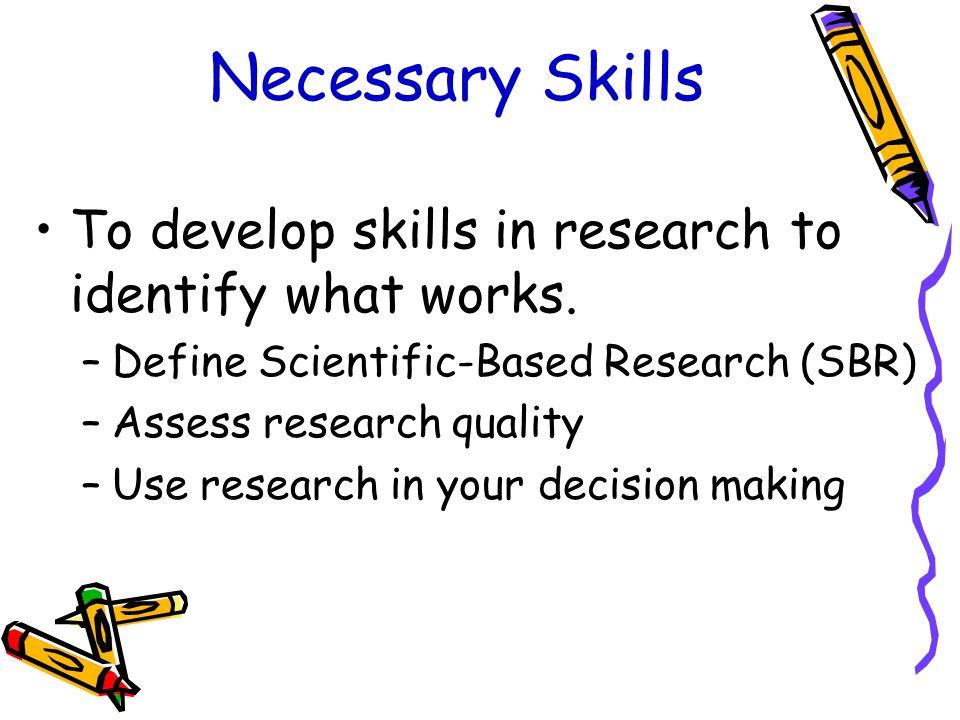 Necessary Skills To develop skills in research to identify what works.