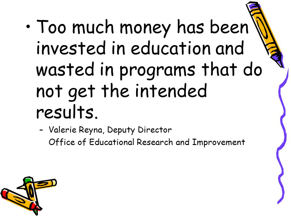 Too much money has been invested in education and wasted in programs that do not get the intended results.