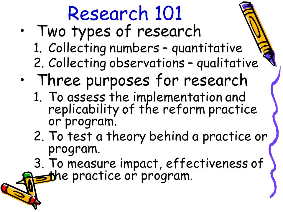 Research 101 Two types of research 1.Collecting numbers – quantitative 2.Collecting observations – qualitative Three purposes for research 1.To assess the implementation and replicability of the reform practice or program.