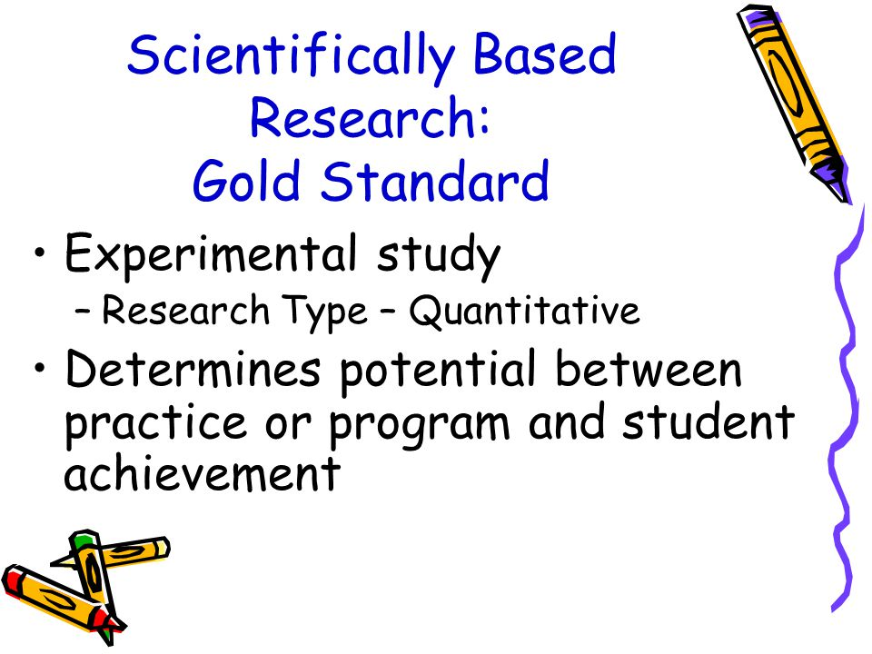 Scientifically Based Research: Gold Standard Experimental study –Research Type – Quantitative Determines potential between practice or program and student achievement