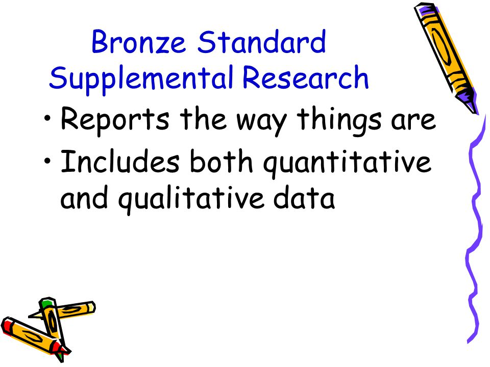 Bronze Standard Supplemental Research Reports the way things are Includes both quantitative and qualitative data