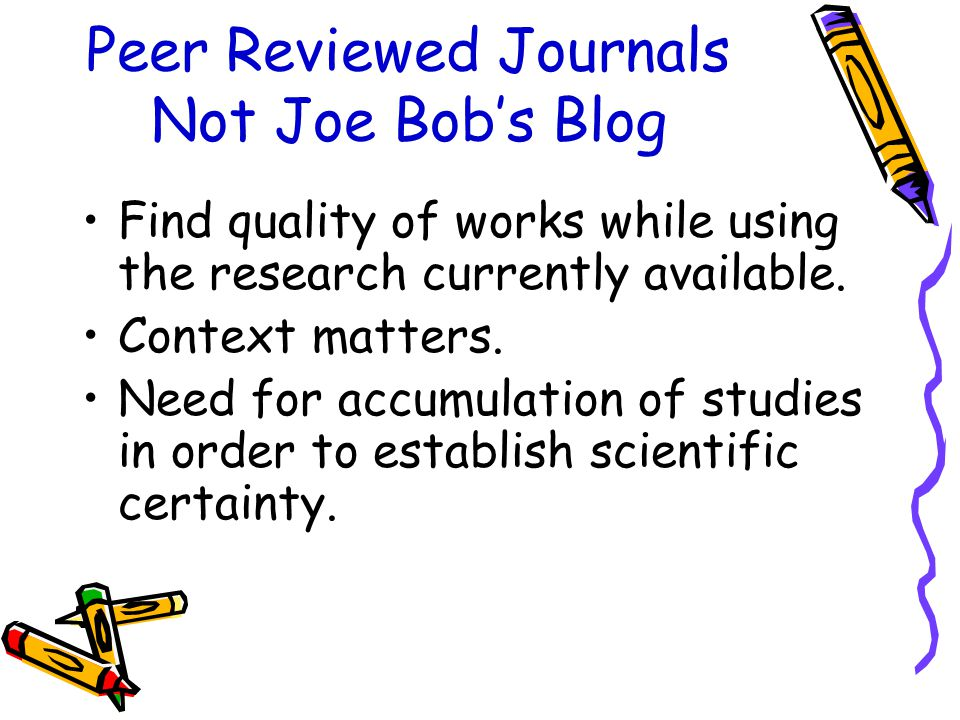 Peer Reviewed Journals Not Joe Bob's Blog Find quality of works while using the research currently available.