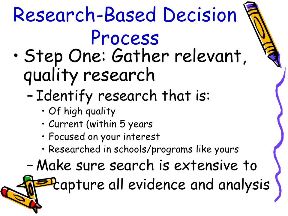 Research-Based Decision Process Step One: Gather relevant, quality research –Identify research that is: Of high quality Current (within 5 years Focused on your interest Researched in schools/programs like yours –Make sure search is extensive to capture all evidence and analysis