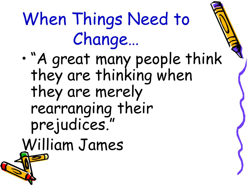 When Things Need to Change… A great many people think they are thinking when they are merely rearranging their prejudices. William James