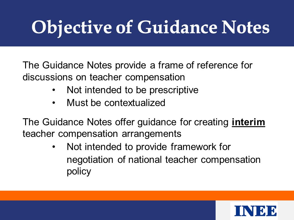 The Guidance Notes provide a frame of reference for discussions on teacher compensation Not intended to be prescriptive Must be contextualized The Guidance Notes offer guidance for creating interim teacher compensation arrangements Not intended to provide framework for negotiation of national teacher compensation policy