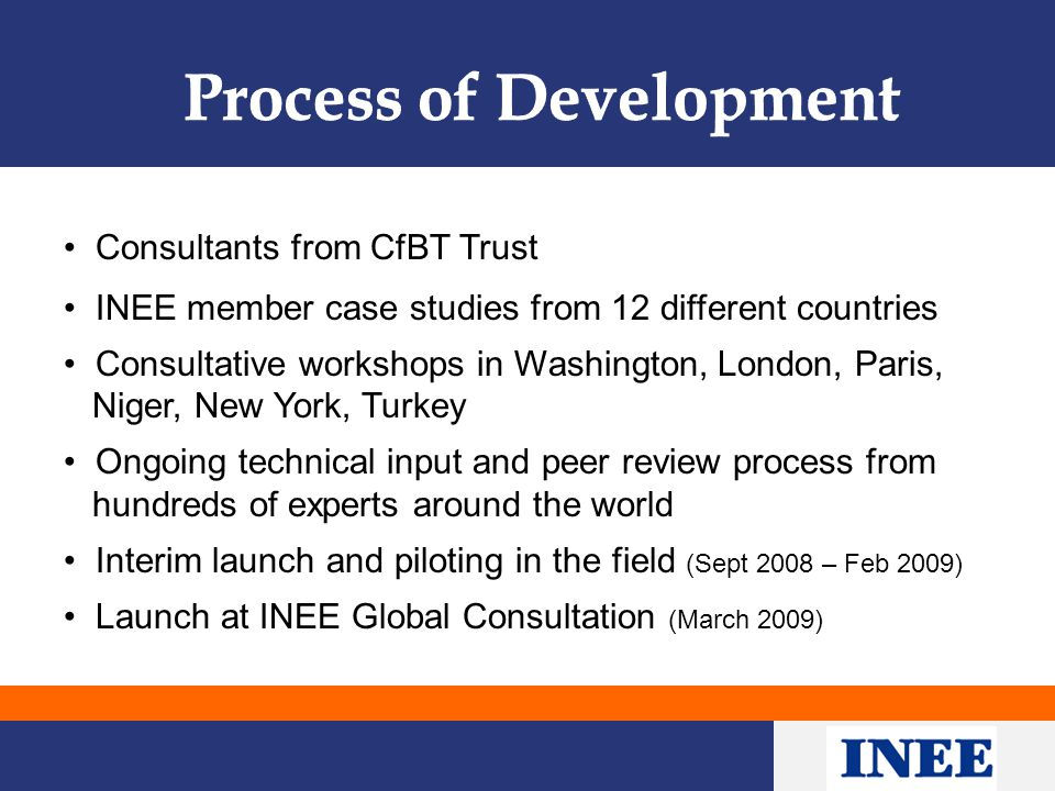 Consultants from CfBT Trust INEE member case studies from 12 different countries Consultative workshops in Washington, London, Paris, Niger, New York, Turkey Ongoing technical input and peer review process from hundreds of experts around the world Interim launch and piloting in the field (Sept 2008 – Feb 2009) Launch at INEE Global Consultation (March 2009)