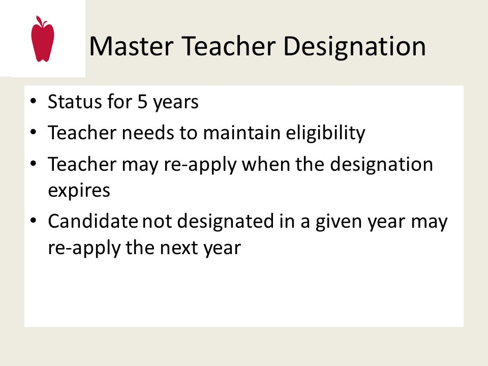 Master Teacher Designation Status for 5 years Teacher needs to maintain eligibility Teacher may re-apply when the designation expires Candidate not designated in a given year may re-apply the next year