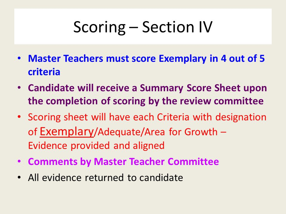 Scoring – Section IV Master Teachers must score Exemplary in 4 out of 5 criteria Candidate will receive a Summary Score Sheet upon the completion of scoring by the review committee Scoring sheet will have each Criteria with designation of Exemplary /Adequate/Area for Growth – Evidence provided and aligned Comments by Master Teacher Committee All evidence returned to candidate