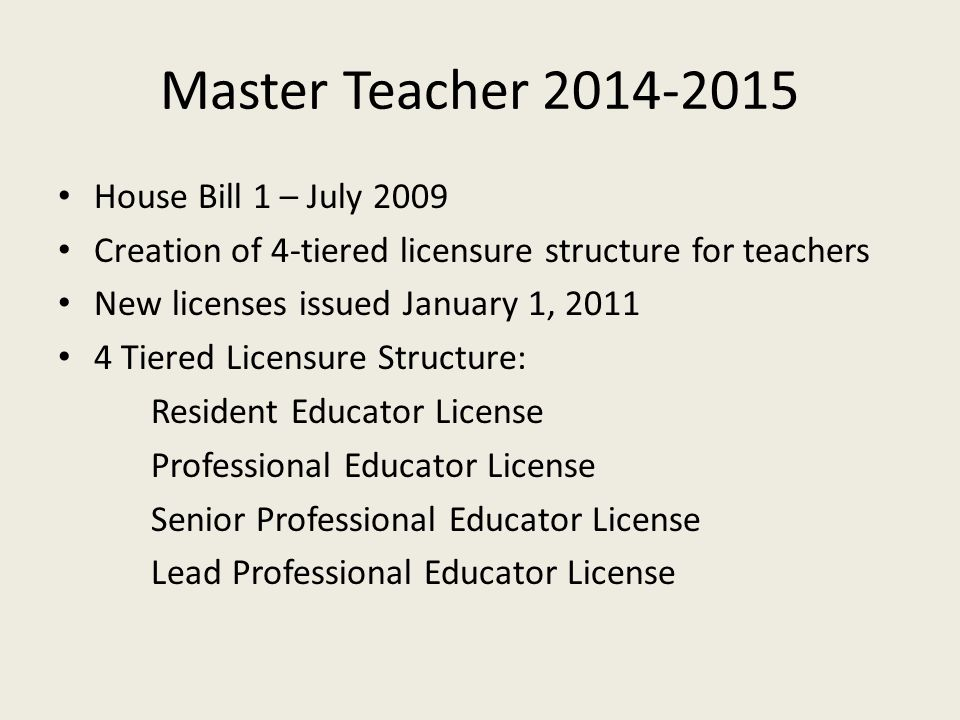 Master Teacher 2014-2015 House Bill 1 – July 2009 Creation of 4-tiered licensure structure for teachers New licenses issued January 1, 2011 4 Tiered Licensure Structure: Resident Educator License Professional Educator License Senior Professional Educator License Lead Professional Educator License